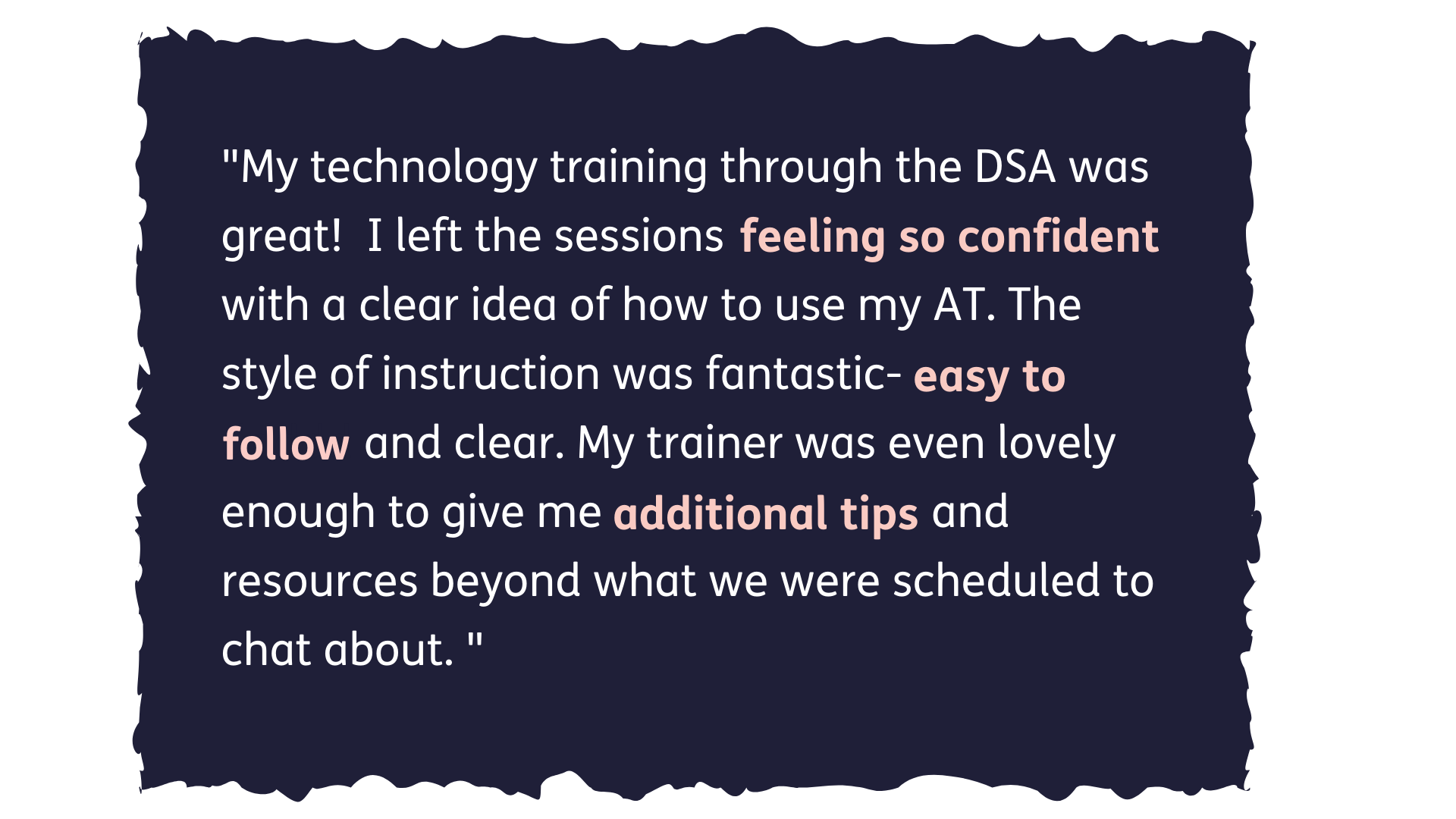 My technology training through the DSA was great! I left the sessions feeling so confident with a clear idea of how to use my AT. The style of instruction was fantastic -easy to follow and clear. My trainer was even lovely enough to give me additional tips and resources beyond what we were scheduled to chat about.