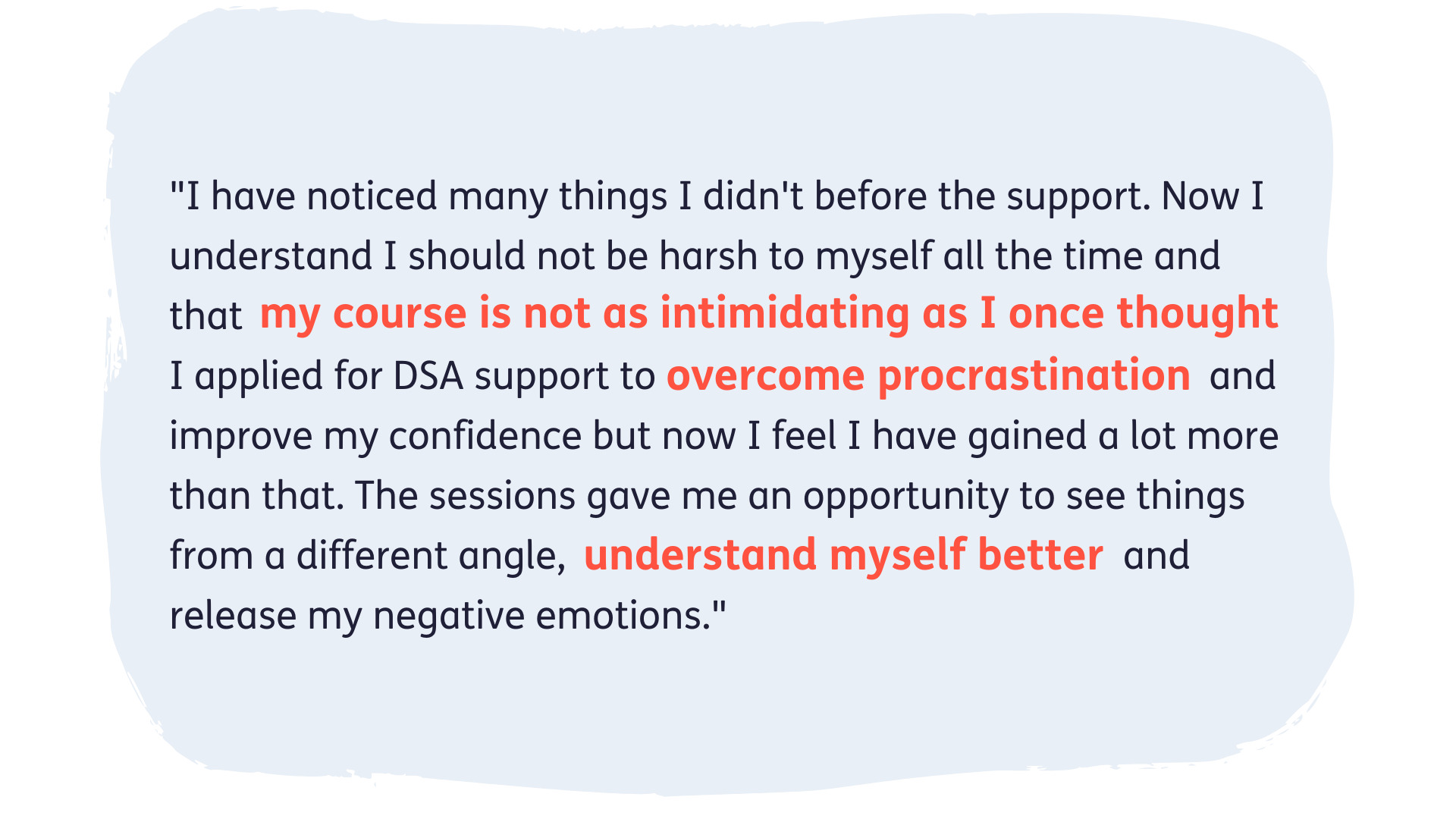 """""""I have noticed many things I didn't before the support. Now I understand I should not be harsh to myself all the time and that my course is not as intimidating as I once thought. I applied for DSA support to overcome procrastination and improve my confidence but now I feel I have gained a lot more than that. The sessions gave me an opportunity to see things from a different angle, understand myself better and release my negative emotions."""""""