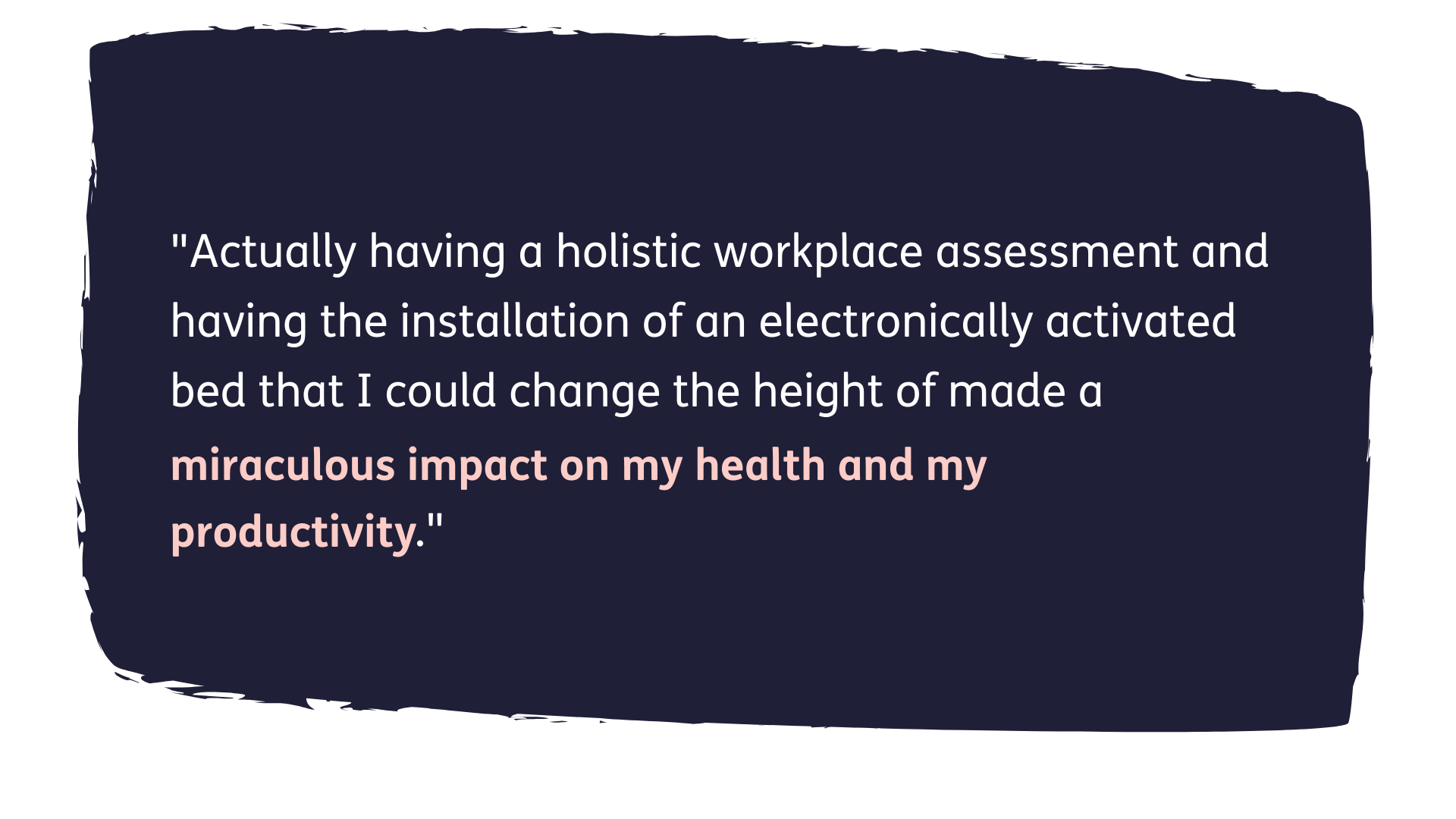 """Quote reads: """"Actually having a holistic workplace assessment and having the installation of an electronically activated bed that I could change the height of made a miraculous impact on my health and my productivity."""""""