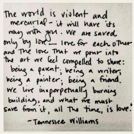 """Poem by Tennessee Williams: """"The world is violent and mercurial--it will have its way with you. We are saved only by love--love for each other and the love that we pour into the art we feel compelled to share: being a parent; being a writer; being a painter; being a friend. We live in a perpetually burning building, and what we must save from it, all the time, is love."""""""